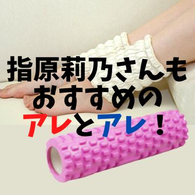 ☆さっしーこと指原莉乃さんのYouTubeで紹介された、脚の浮腫み対策のアレとアレ‼️☆